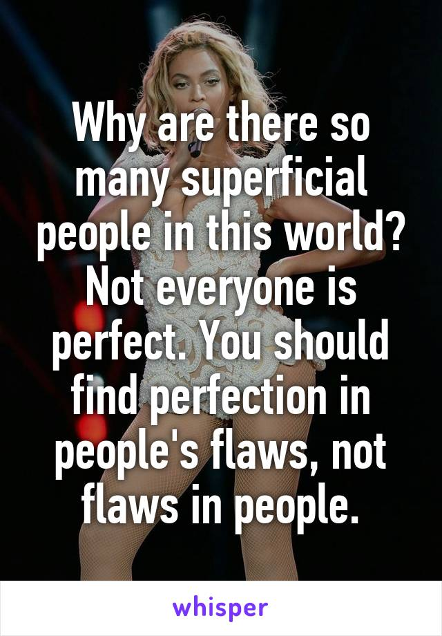 Why are there so many superficial people in this world? Not everyone is perfect. You should find perfection in people's flaws, not flaws in people.