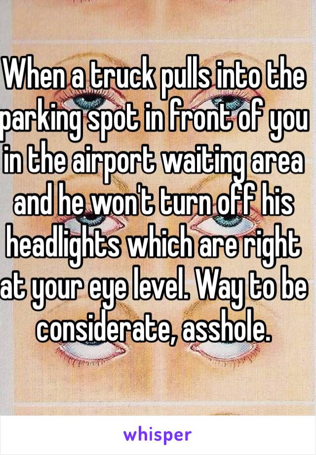 When a truck pulls into the parking spot in front of you in the airport waiting area and he won't turn off his headlights which are right at your eye level. Way to be considerate, asshole.