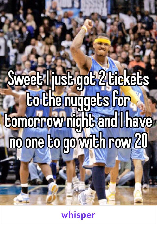 Sweet I just got 2 tickets to the nuggets for tomorrow night and I have no one to go with row 20