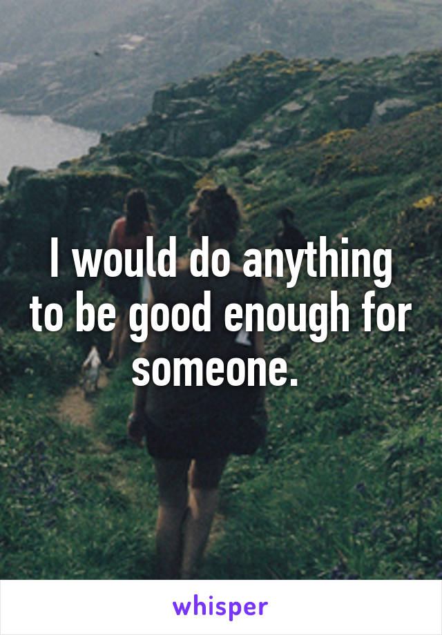 I would do anything to be good enough for someone.