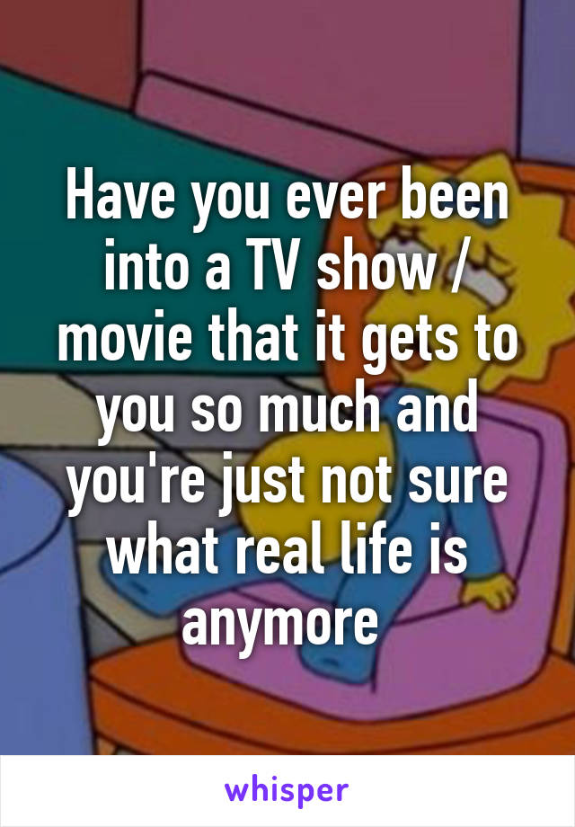 Have you ever been into a TV show / movie that it gets to you so much and you're just not sure what real life is anymore