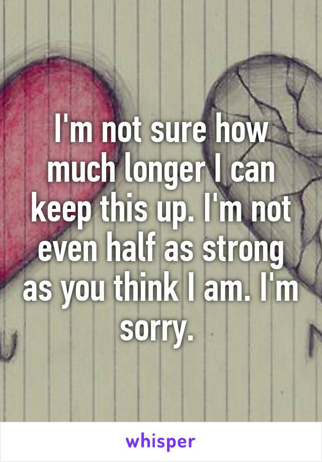 I'm not sure how much longer I can keep this up. I'm not even half as strong as you think I am. I'm sorry.