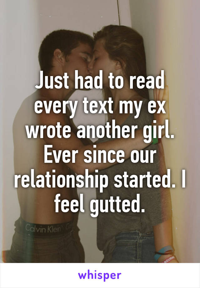 Just had to read every text my ex wrote another girl. Ever since our relationship started. I feel gutted.
