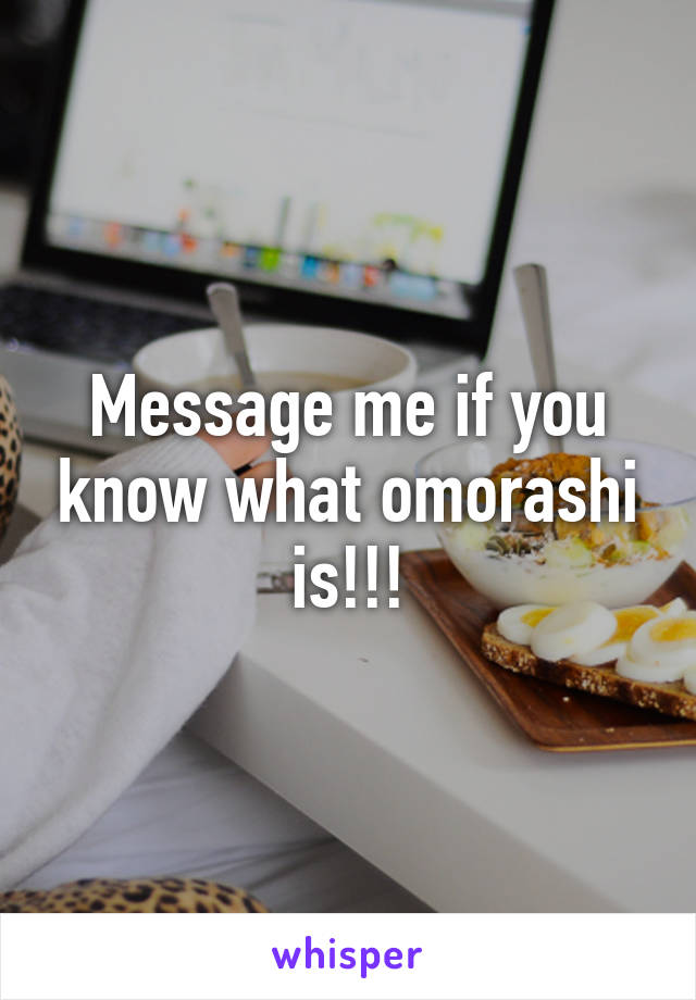 Message me if you know what omorashi is!!!