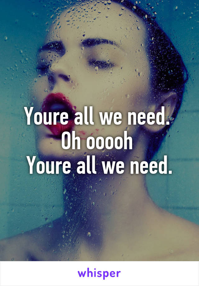 Youre all we need.  Oh ooooh  Youre all we need.