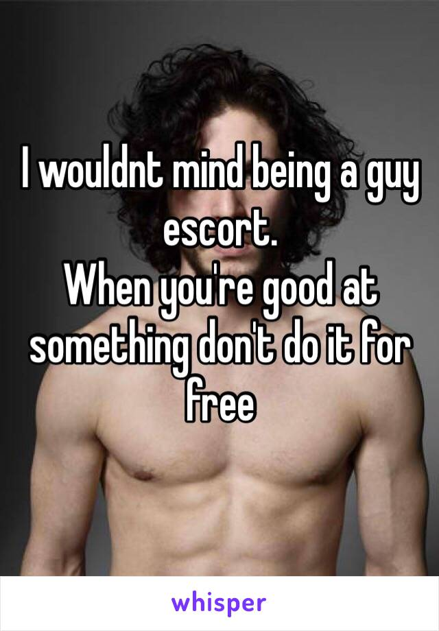 I wouldnt mind being a guy escort. When you're good at something don't do it for free