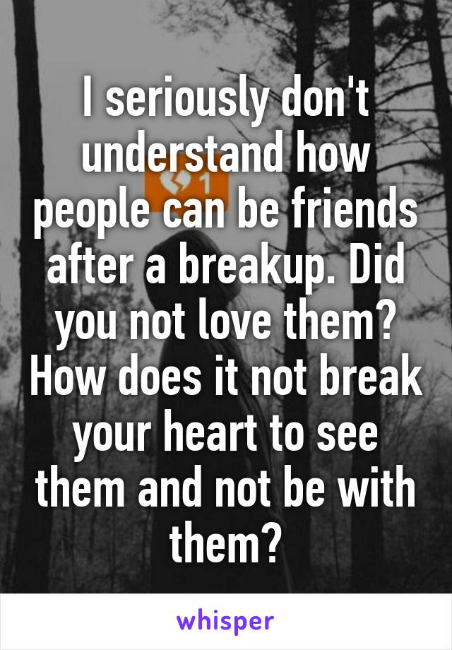 I seriously don't understand how people can be friends after a breakup. Did you not love them? How does it not break your heart to see them and not be with them?