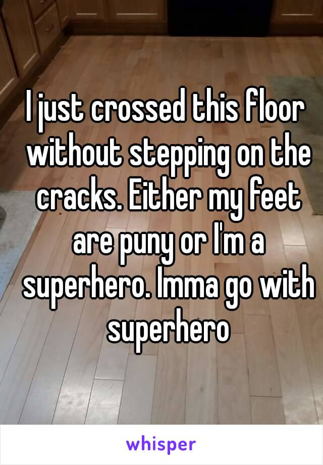I just crossed this floor without stepping on the cracks. Either my feet are puny or I'm a superhero. Imma go with superhero