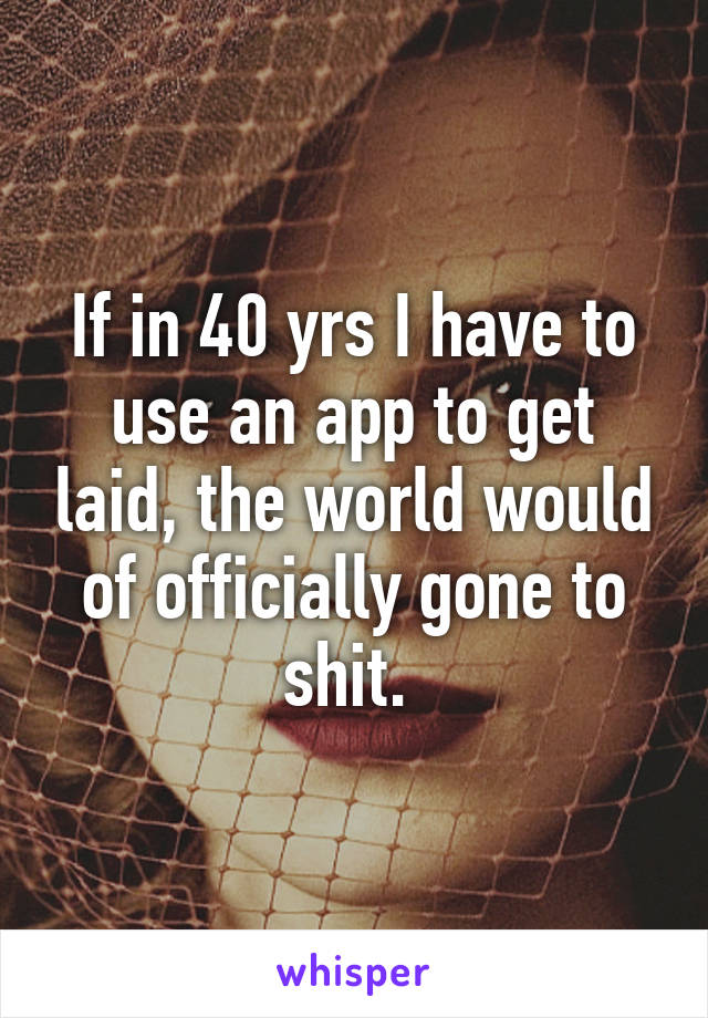 If in 40 yrs I have to use an app to get laid, the world would of officially gone to shit.