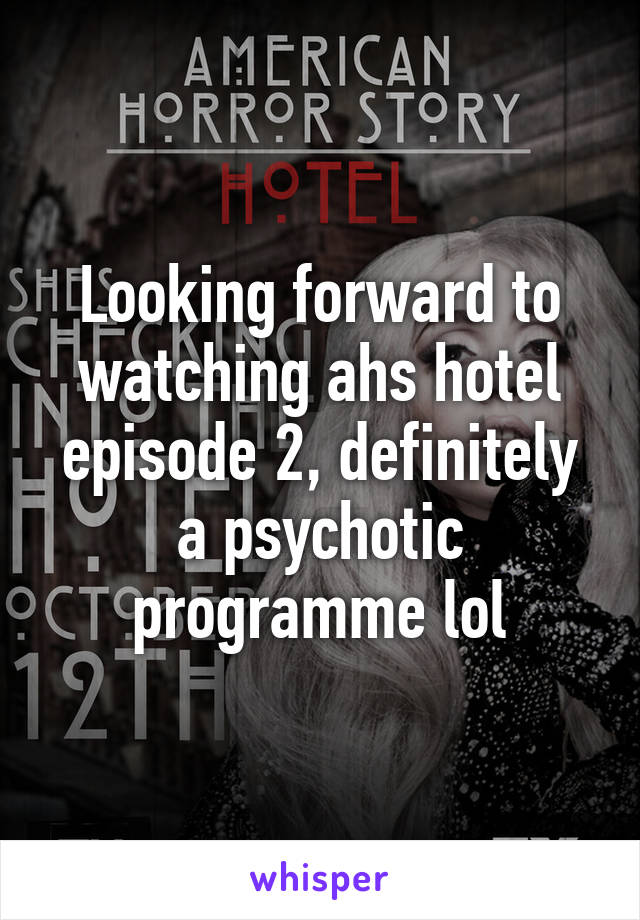 Looking forward to watching ahs hotel episode 2, definitely a psychotic programme lol