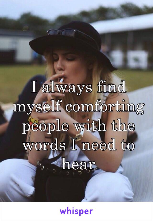 I always find myself comforting people with the words I need to hear