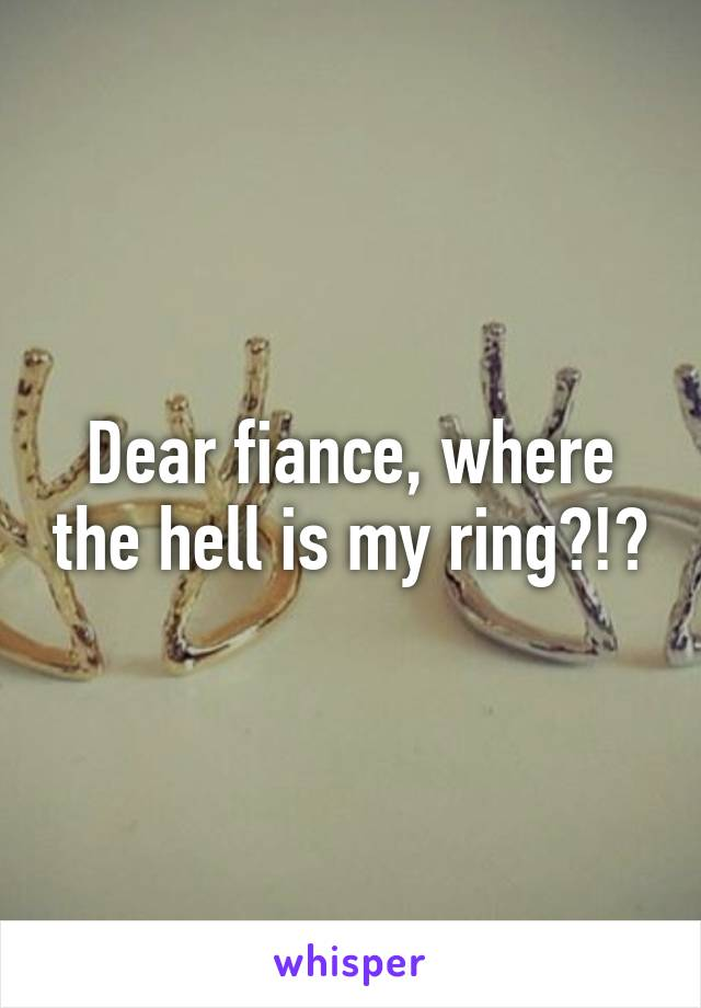 Dear fiance, where the hell is my ring?!?
