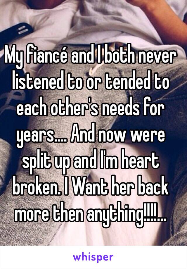 My fiancé and I both never listened to or tended to each other's needs for years.... And now were split up and I'm heart broken. I Want her back more then anything!!!!...