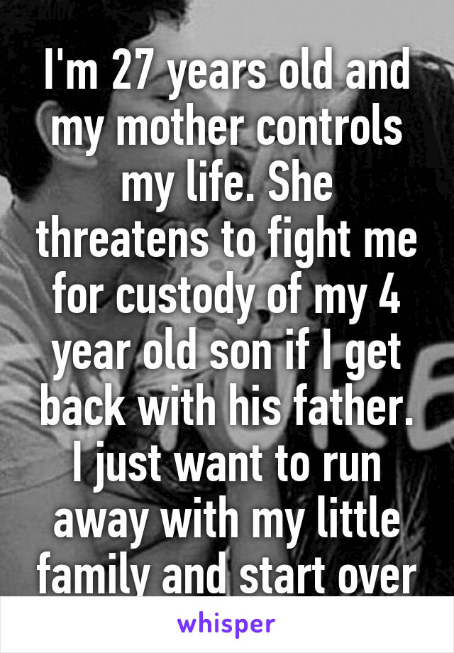 I'm 27 years old and my mother controls my life. She threatens to fight me for custody of my 4 year old son if I get back with his father. I just want to run away with my little family and start over