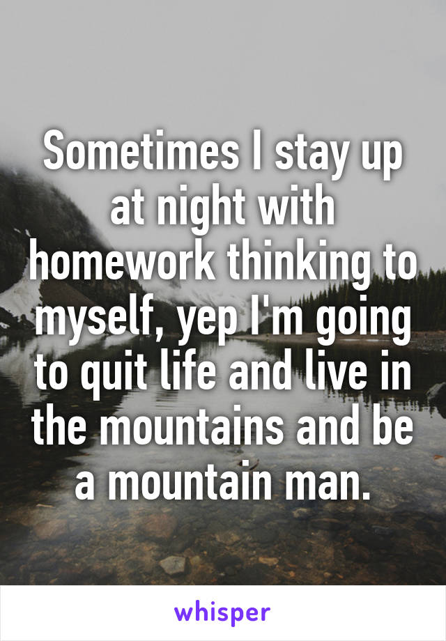 Sometimes I stay up at night with homework thinking to myself, yep I'm going to quit life and live in the mountains and be a mountain man.