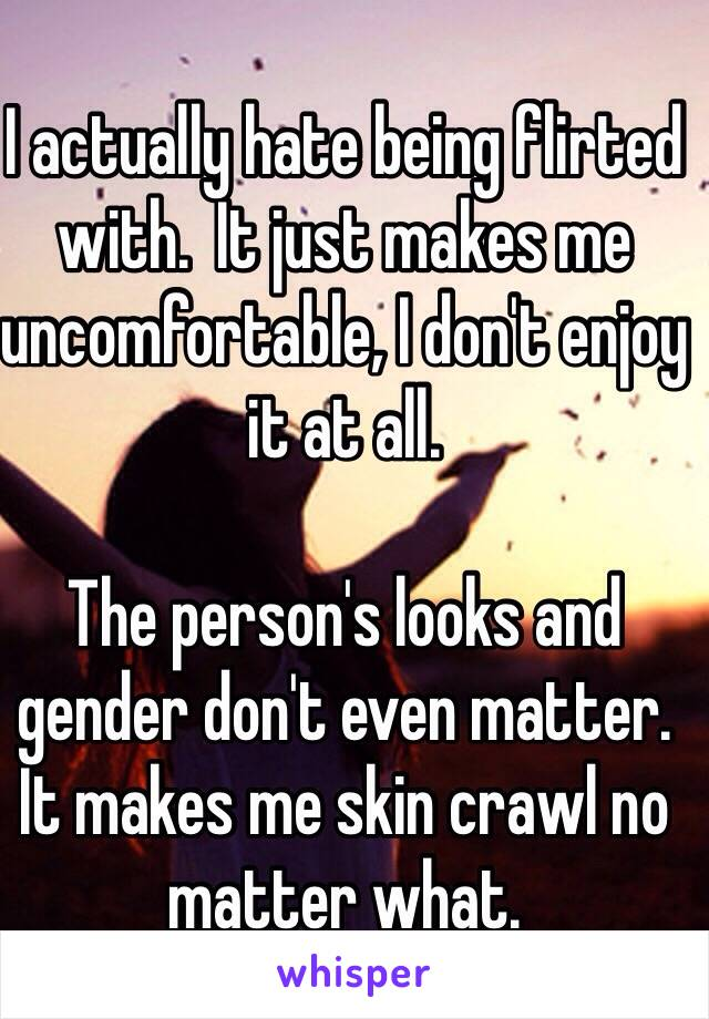 I actually hate being flirted with.  It just makes me uncomfortable, I don't enjoy it at all.  The person's looks and gender don't even matter.  It makes me skin crawl no matter what.