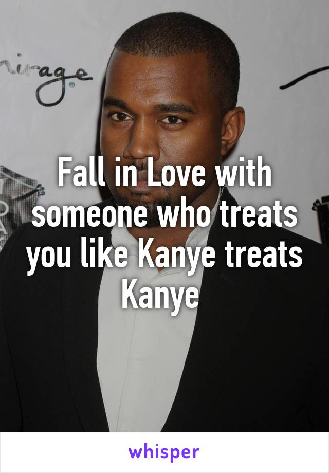 Fall in Love with someone who treats you like Kanye treats Kanye