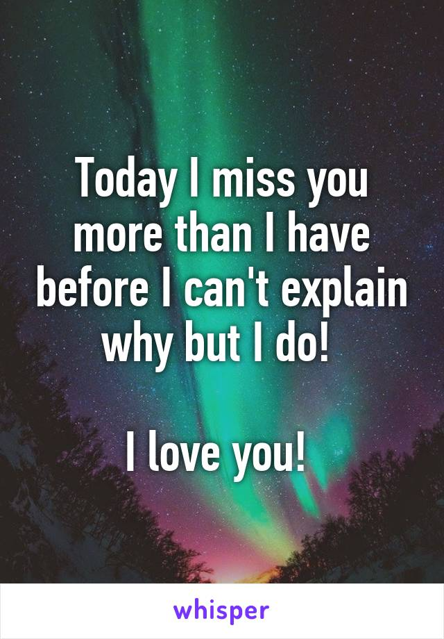 Today I miss you more than I have before I can't explain why but I do!   I love you!