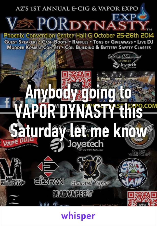 Anybody going to VAPOR DYNASTY this Saturday let me know