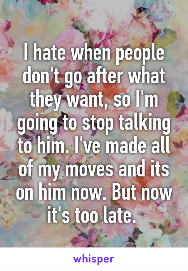 I hate when people don't go after what they want, so I'm going to stop talking to him. I've made all of my moves and its on him now. But now it's too late.
