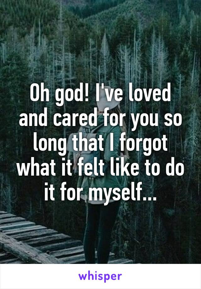 Oh god! I've loved and cared for you so long that I forgot what it felt like to do it for myself...