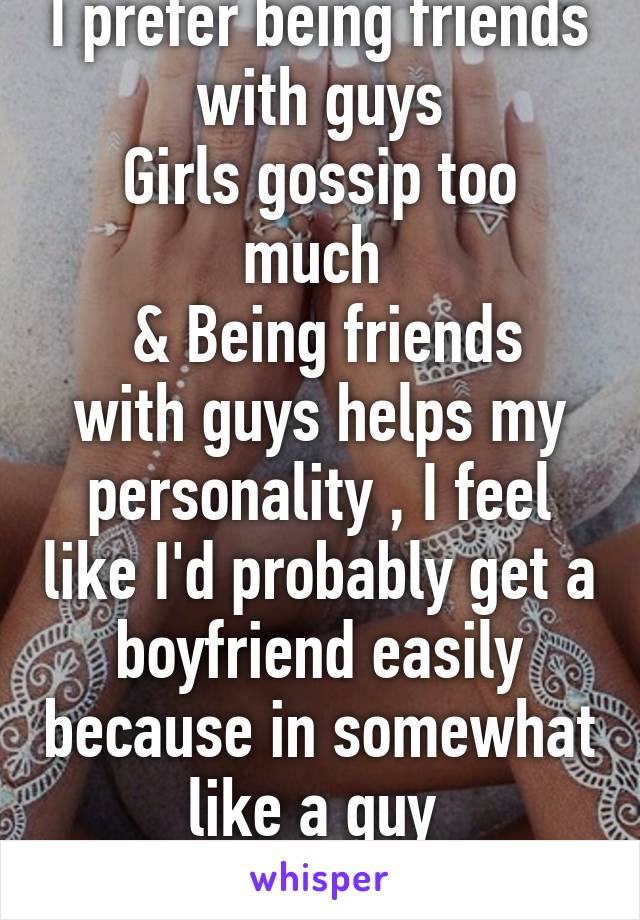 I prefer being friends with guys Girls gossip too much   & Being friends with guys helps my personality , I feel like I'd probably get a boyfriend easily because in somewhat like a guy  im straight !