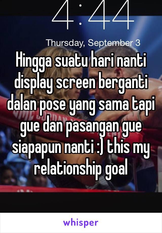 Hingga suatu hari nanti display screen berganti dalan pose yang sama tapi gue dan pasangan gue siapapun nanti :) this my relationship goal