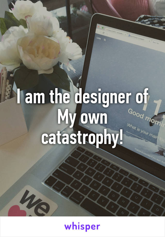 I am the designer of My own catastrophy!