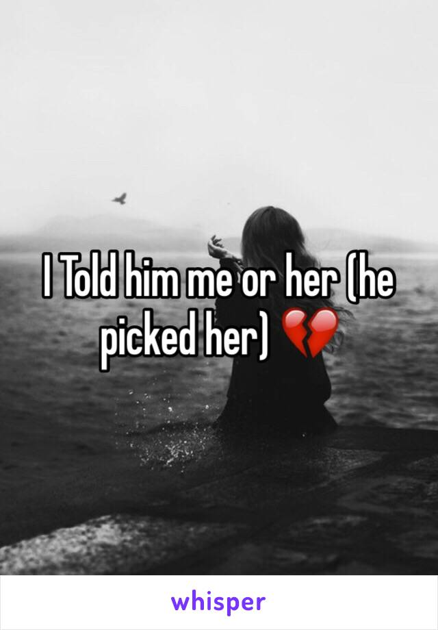 I Told him me or her (he picked her) 💔