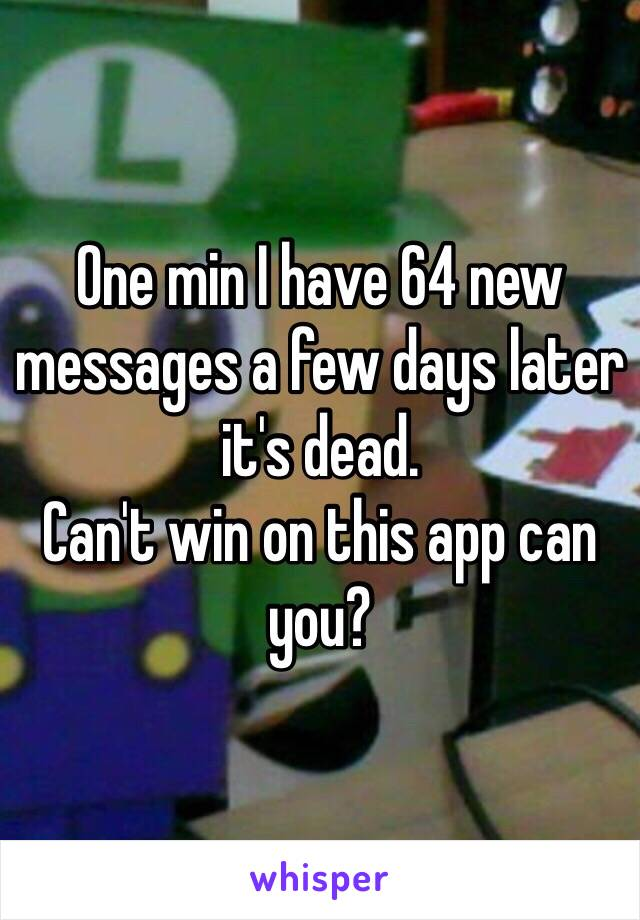One min I have 64 new messages a few days later it's dead. Can't win on this app can you?