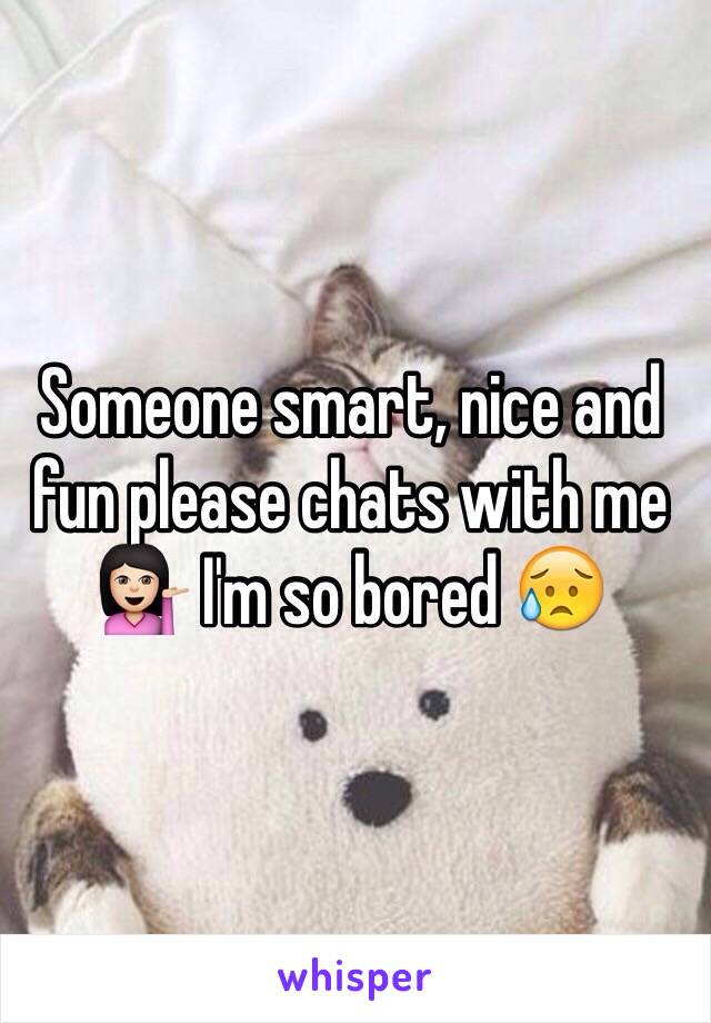 Someone smart, nice and fun please chats with me 💁🏻 I'm so bored 😥