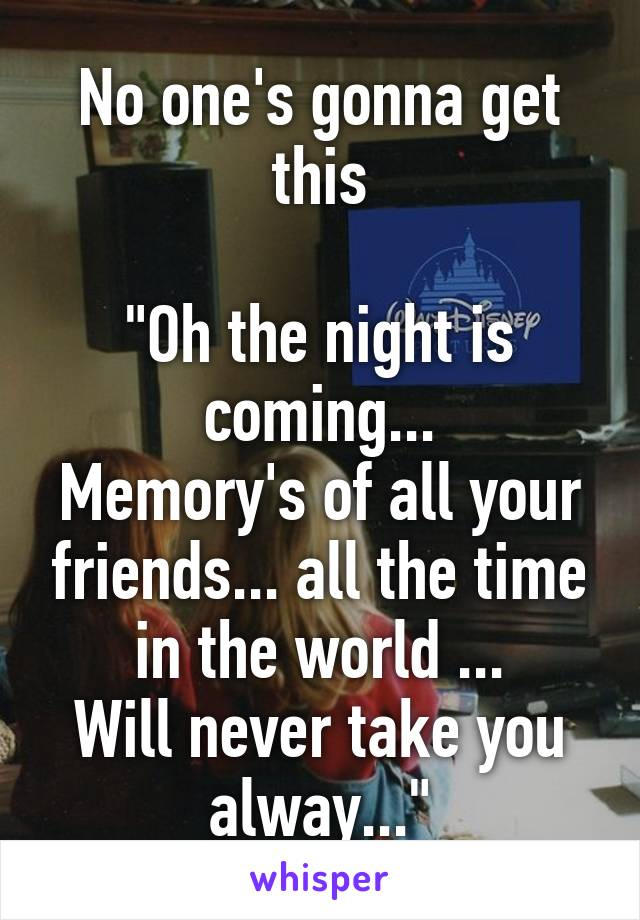 "No one's gonna get this  ""Oh the night is coming... Memory's of all your friends... all the time in the world ... Will never take you alway..."""