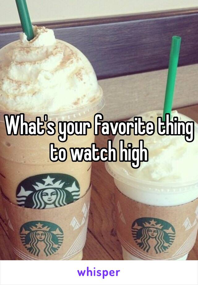 What's your favorite thing to watch high