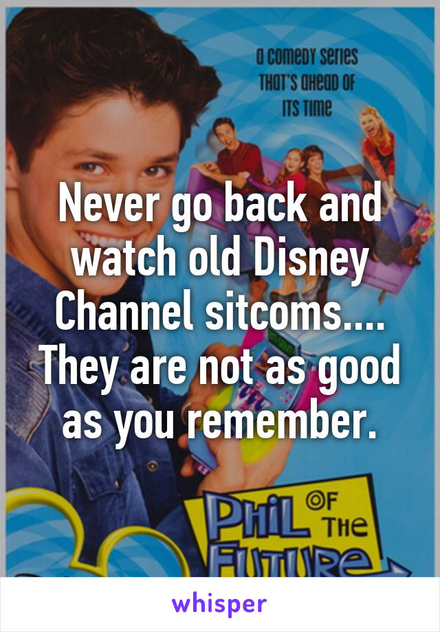 Never go back and watch old Disney Channel sitcoms.... They are not as good as you remember.
