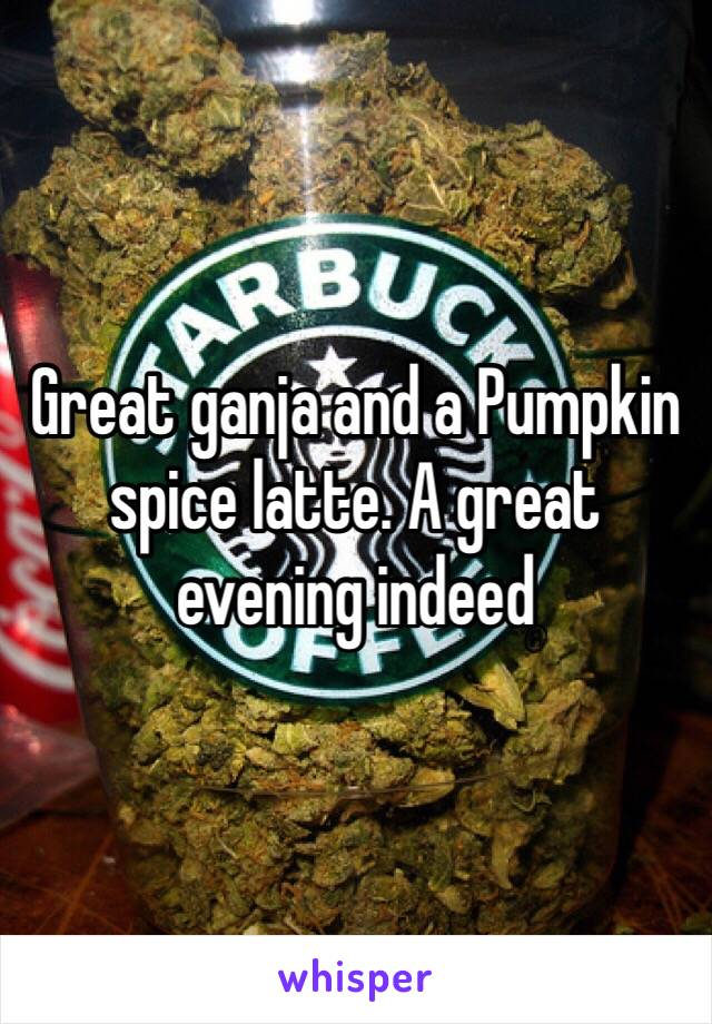 Great ganja and a Pumpkin spice latte. A great evening indeed