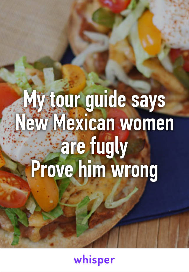 My tour guide says New Mexican women are fugly Prove him wrong