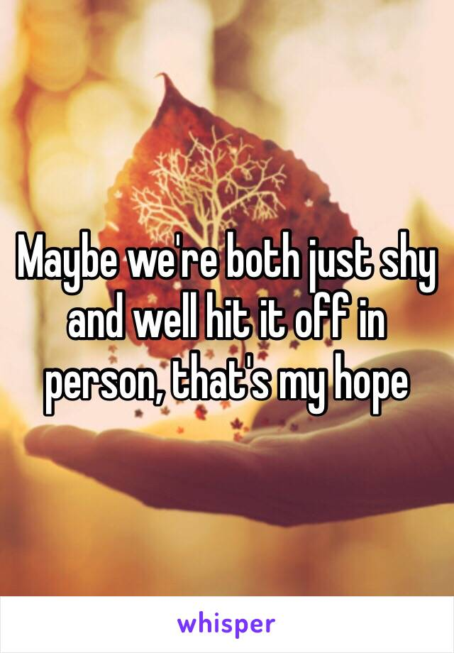 Maybe we're both just shy and well hit it off in person, that's my hope