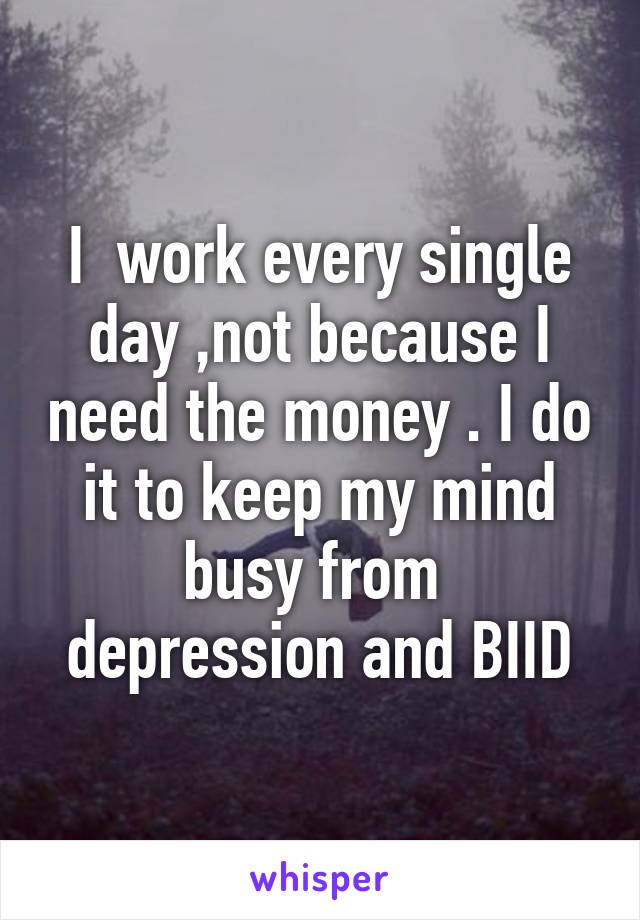 I  work every single day ,not because I need the money . I do it to keep my mind busy from  depression and BIID