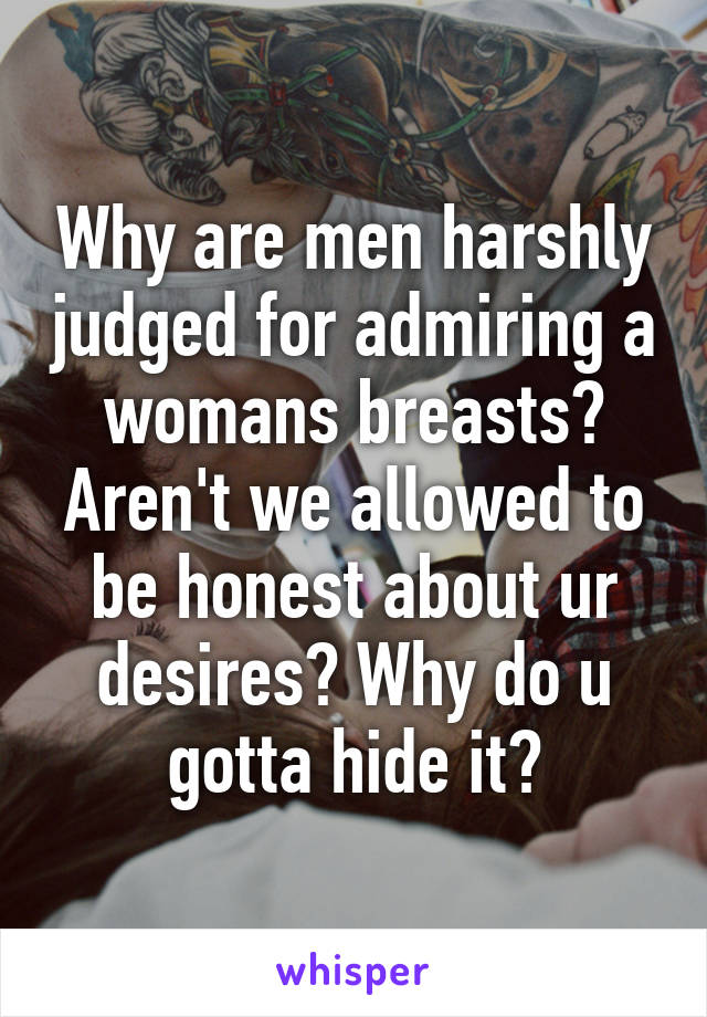 Why are men harshly judged for admiring a womans breasts? Aren't we allowed to be honest about ur desires? Why do u gotta hide it?
