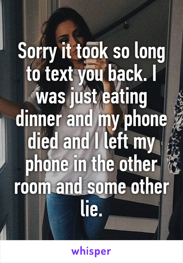 Sorry it took so long to text you back. I was just eating dinner and my phone died and I left my phone in the other room and some other lie.