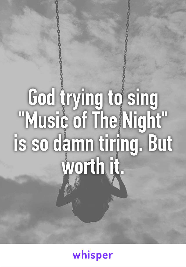 "God trying to sing ""Music of The Night"" is so damn tiring. But worth it."