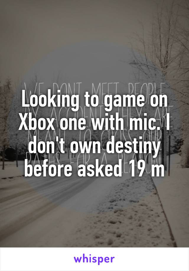 Looking to game on Xbox one with mic. I don't own destiny before asked 19 m