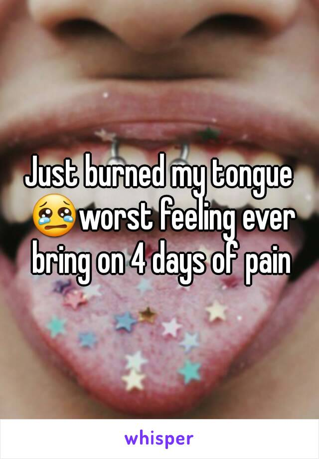 Just burned my tongue 😢worst feeling ever bring on 4 days of pain