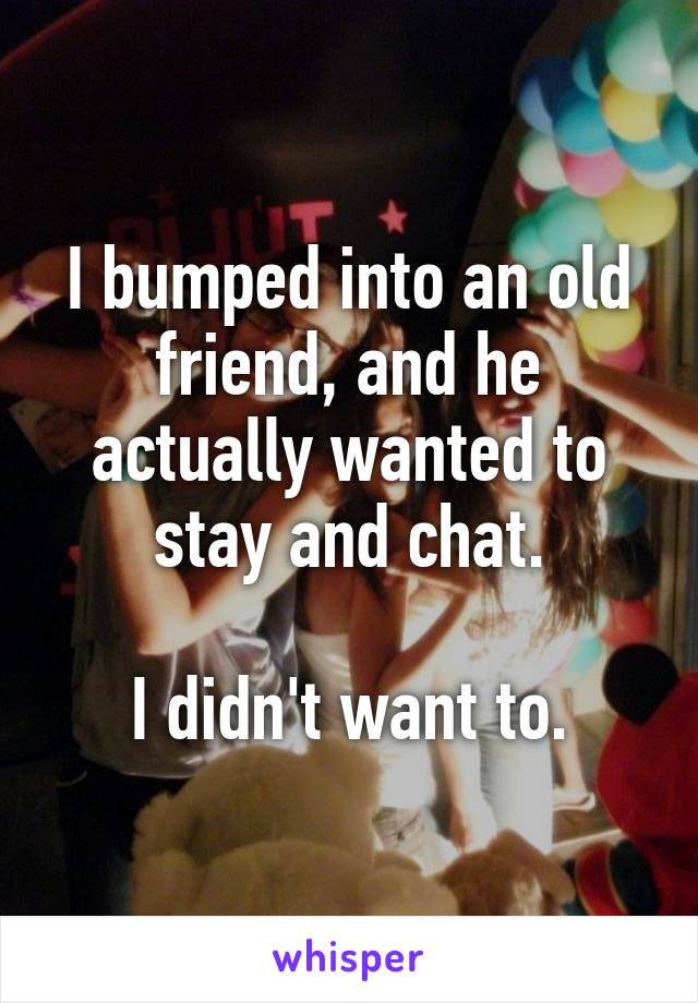 I bumped into an old friend, and he actually wanted to stay and chat.  I didn't want to.