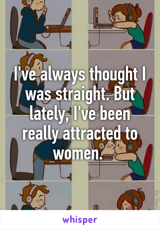 I've always thought I was straight. But lately, I've been really attracted to women.