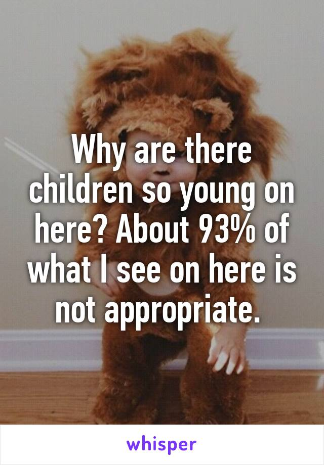 Why are there children so young on here? About 93% of what I see on here is not appropriate.