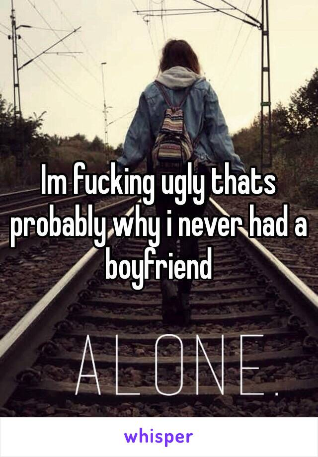 Im fucking ugly thats probably why i never had a boyfriend