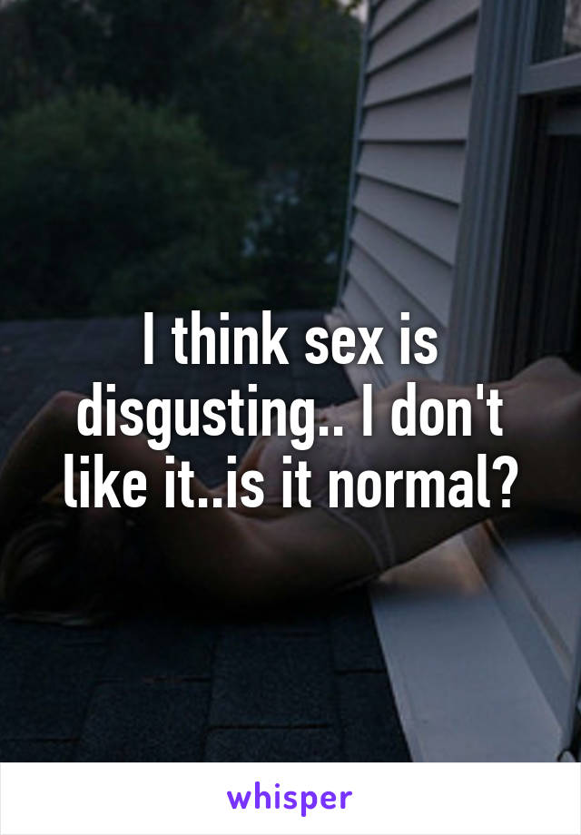 I think sex is disgusting.. I don't like it..is it normal?