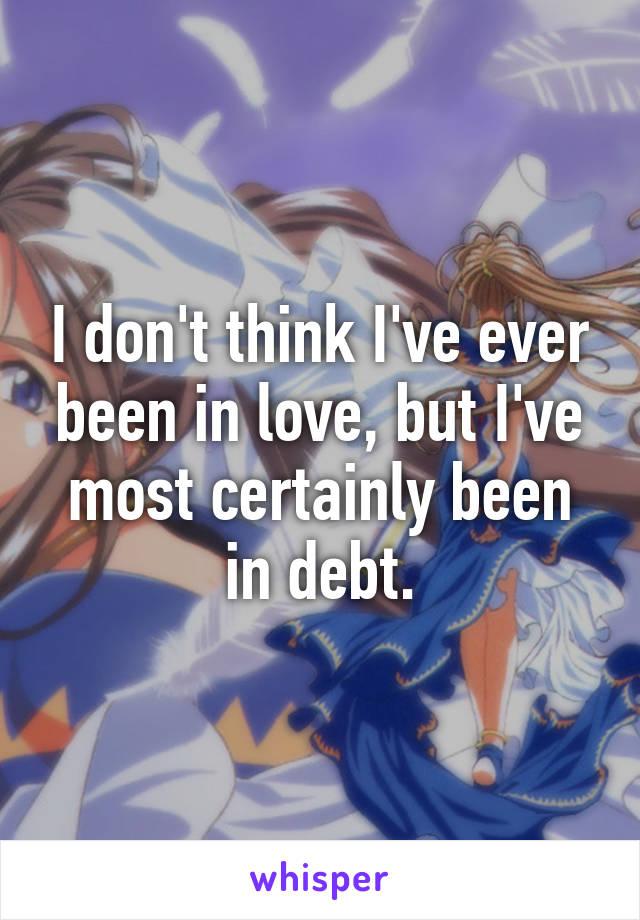 I don't think I've ever been in love, but I've most certainly been in debt.