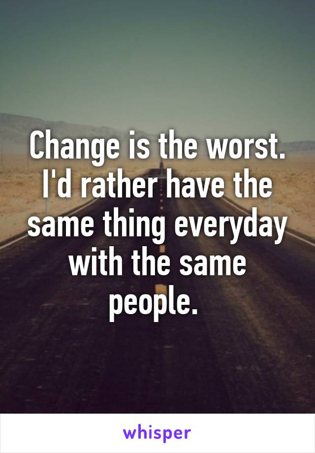 Change is the worst. I'd rather have the same thing everyday with the same people.